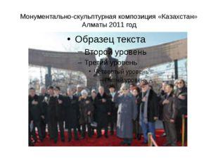 Монументально-скульптурная композиция «Казахстан» Алматы 2011 год