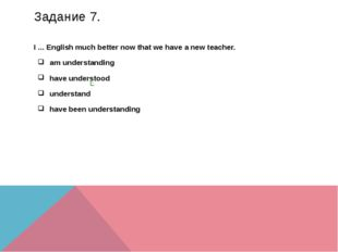 Задание 7. I ... English much better now that we have a new teacher. am under