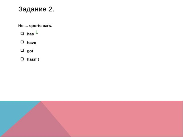 Задание 2. He ... sports cars. has have got hasn't ✓