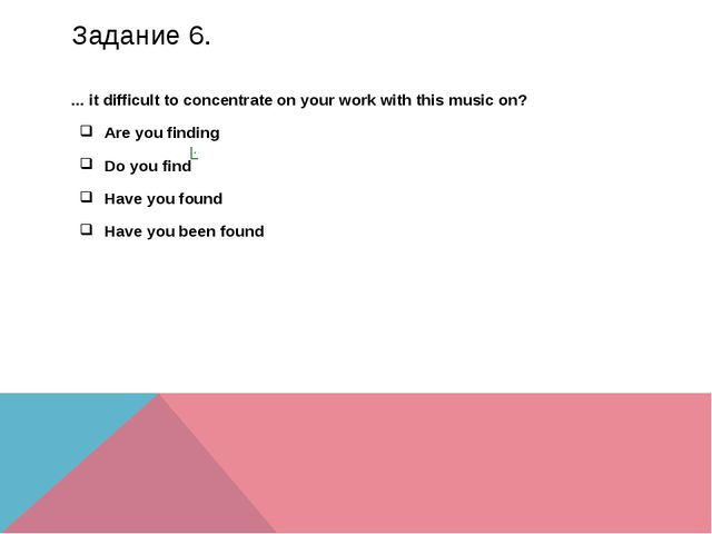 Задание 6. ... it difficult to concentrate on your work with this music on? A...