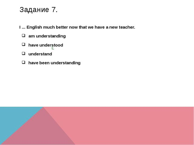 Задание 7. I ... English much better now that we have a new teacher. am under...