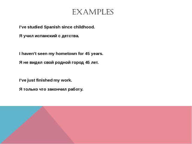 I've studied Spanish since childhood. Я учил испанский с детства. I haven't s...