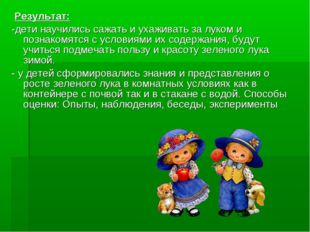 Результат: -дети научились сажать и ухаживать за луком и познакомятся с усло