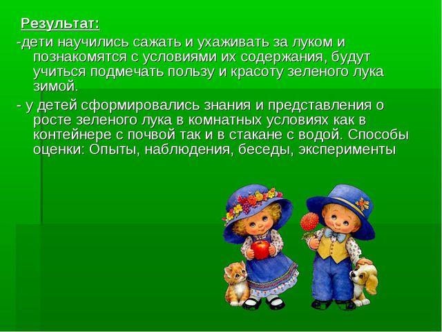 Результат: -дети научились сажать и ухаживать за луком и познакомятся с усло...