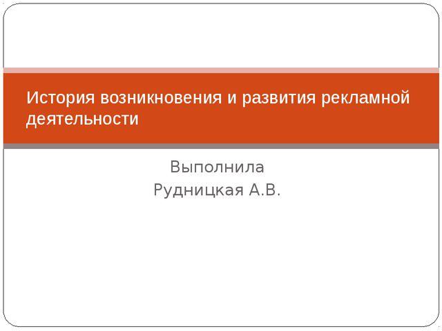 Выполнила Рудницкая А.В. История возникновения и развития рекламной деятельно...