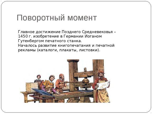 Поворотный момент Главное достижение Позднего Средневековья – 1450 г. изобрет...