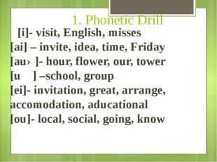 1. Phonetic Drill [i]- visit, English, misses [ai] – invite, idea, time, Frid