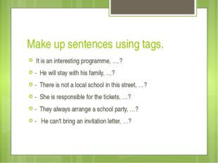 Make up sentences using tags.  It is an interesting programme, ….? -  He will