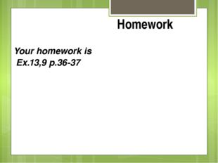 Your homework is Ex.13,9 p.36-37 Homework