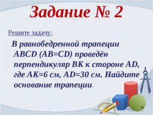 Задание № 2 Решите задачу: В равнобедренной трапеции ABCD (AB=CD) проведён пе