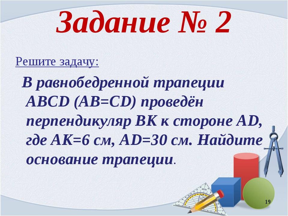 Задание № 2 Решите задачу: В равнобедренной трапеции ABCD (AB=CD) проведён пе...