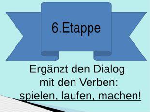 6.Etappe Ergänzt den Dialog mit den Verben: spielen, laufen, machen!
