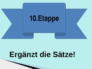 10.Etappe Ergänzt die Sätze!