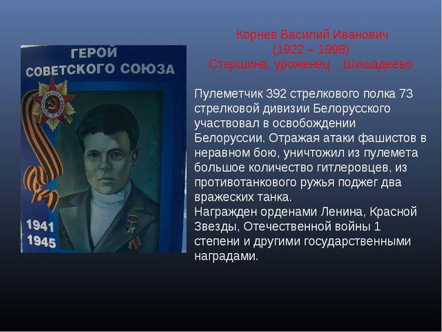 Корнев Василий Иванович (1922 – 1998) Старшина, уроженец .Шишадеево Пулеметч...