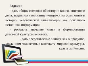 Задачи : - дать общие сведения об истории книги, книжного дела, акцентируя вн
