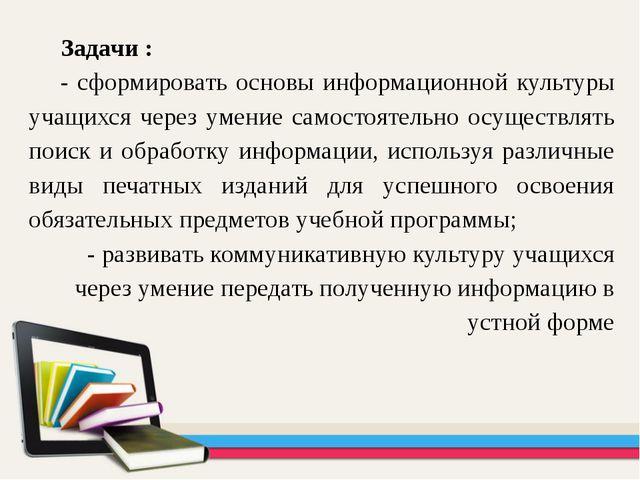 Задачи : - сформировать основы информационной культуры учащихся через умение...