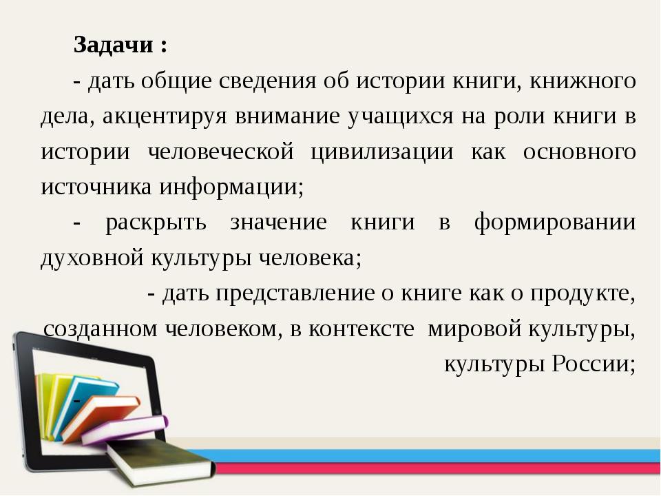Задачи : - дать общие сведения об истории книги, книжного дела, акцентируя вн...