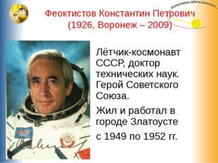 Феоктистов Константин Петрович (1926, Воронеж – 2009) Лётчик-космонавт СССР,