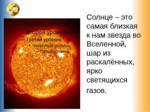 Солнце – это самая близкая к нам звезда во Вселенной, шар из раскалённых, ярк