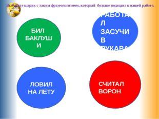 Выберите шарик с таким фразеологизмом, который больше подходит к вашей работ