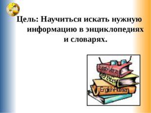 Цель: Научиться искать нужную информацию в энциклопедиях и словарях.