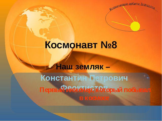 Космонавт №8 Наш земляк – Константин Петрович Феоктистов Первый инженер, кото...