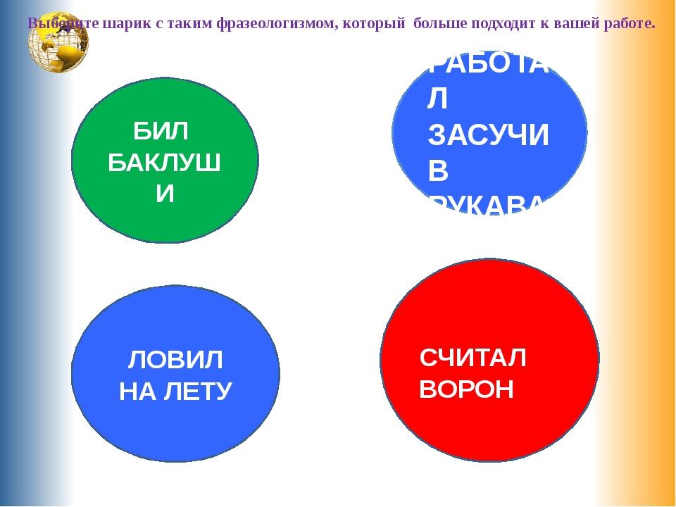 Выберите шарик с таким фразеологизмом, который больше подходит к вашей работ...