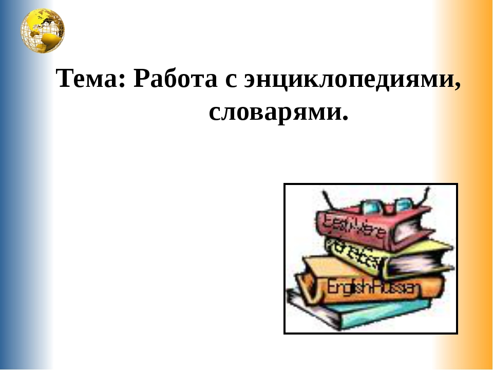 Тема: Работа с энциклопедиями, словарями.