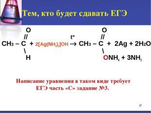 Тем, кто будет сдавать ЕГЭ O O // t° // CH3 – C + 2[Ag(NH3)2]OH  CH3 – C + 2
