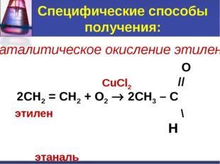 Специфические способы получения: O // 2CH2 = CH2 + O2  2CH3 – C этилен \ H э