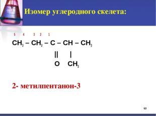 * Изомер углеродного скелета: 5 4 3 2 1 СH3 – CH2 – C – CH – CH3 || | O CH3 2