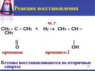 Реакция восстановления CH3 – C – CH3 + H2  CH3 – CH – CH3 || | O OH пропанон