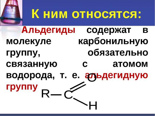К ним относятся: Альдегиды содержат в молекуле карбонильную группу, обязател...