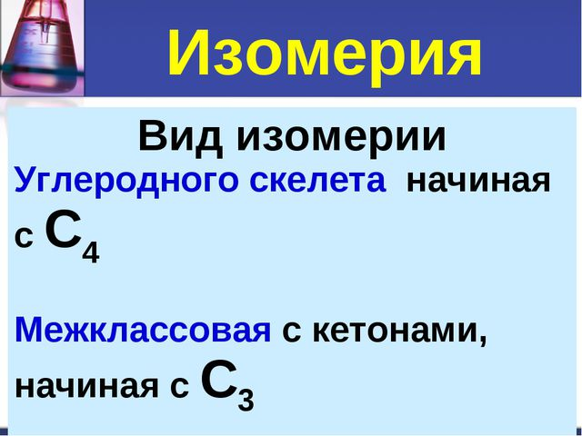 Изомерия Вид изомерии Углеродного скелета начиная с С4 Межклассовая с кетонам...