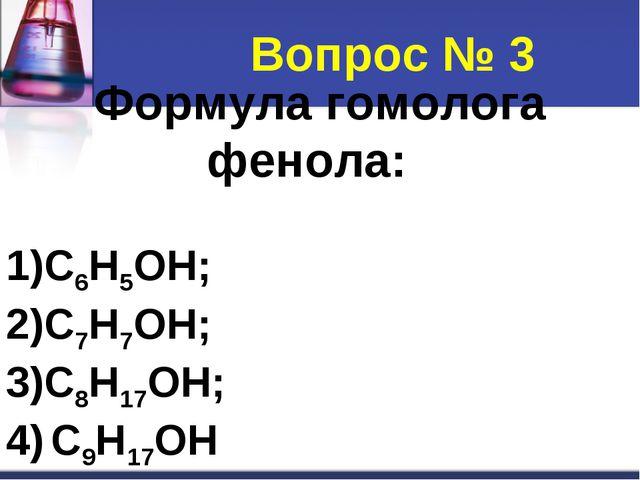 Формула гомолога фенола: C6H5OH; C7H7OH; C8H17OH; C9H17OH Вопрос № 3