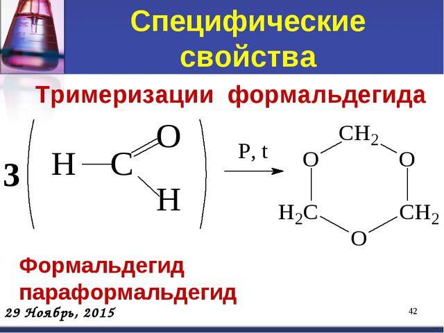 Специфические свойства * Тримеризации формальдегида Формальдегид параформальд...