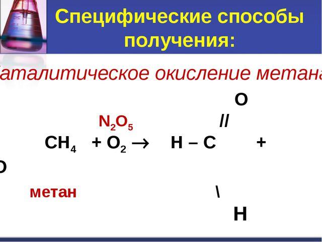 Специфические способы получения: O // CH4 + O2  H – C + H2O метан \ H метана...