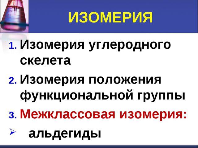 ИЗОМЕРИЯ Изомерия углеродного скелета Изомерия положения функциональной групп...