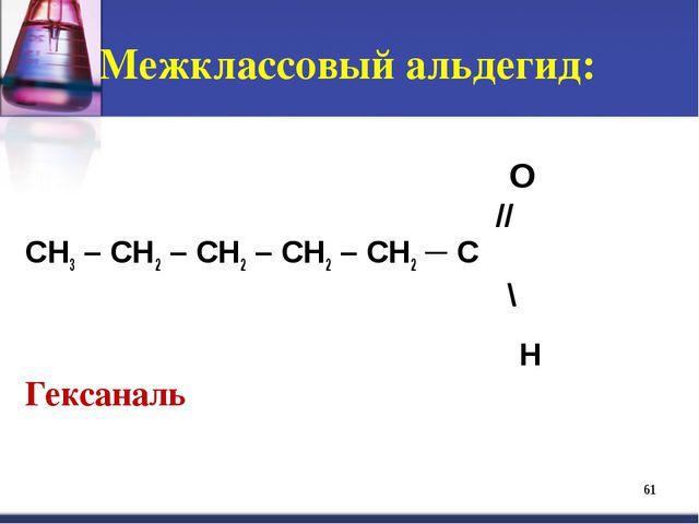 Межклассовый альдегид: *  O  // СН3 – СН2 – СН2 – СН2 – СН2 ─ С \...
