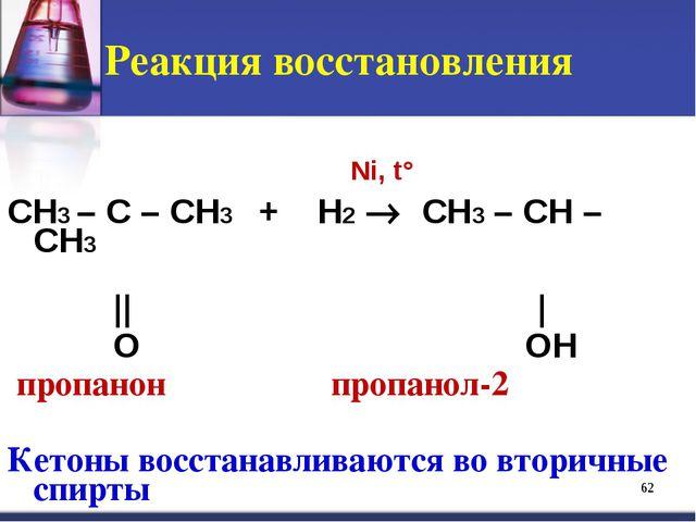 Реакция восстановления CH3 – C – CH3 + H2  CH3 – CH – CH3 || | O OH пропанон...