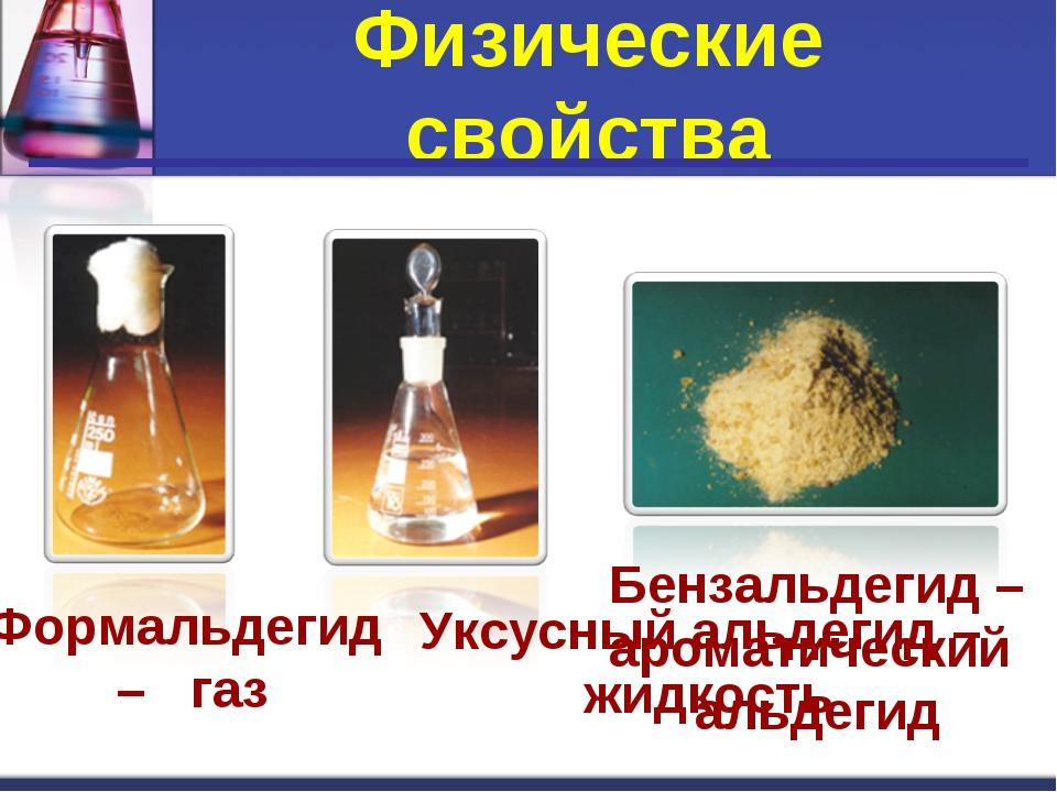 . Физические свойства Формальдегид – газ Уксусный альдегид – жидкость Бензаль...