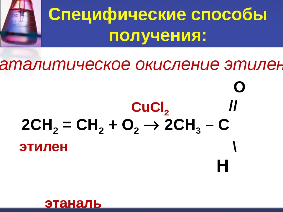 Специфические способы получения: O // 2CH2 = CH2 + O2  2CH3 – C этилен \ H э...