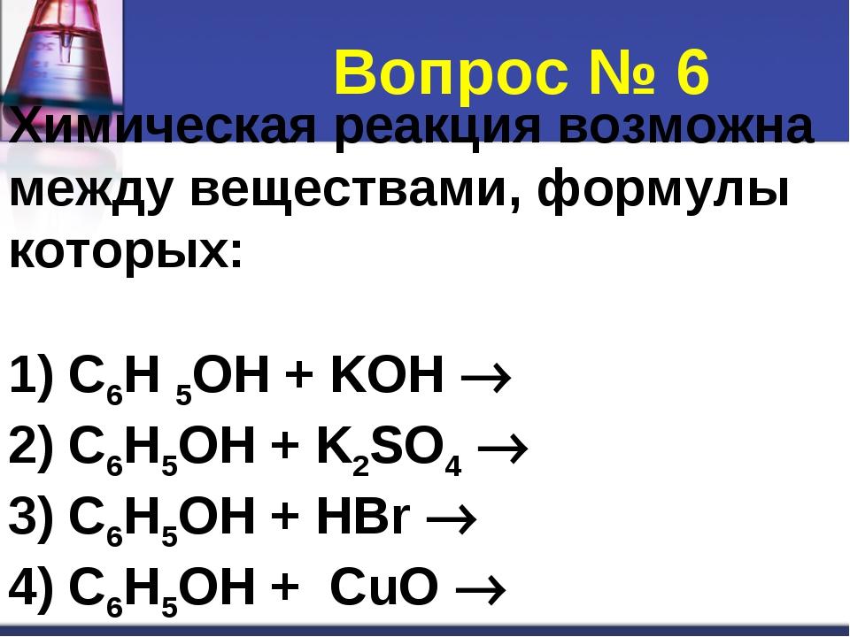 Химическая реакция возможна между веществами, формулы которых: 1) C6H 5OH + K...
