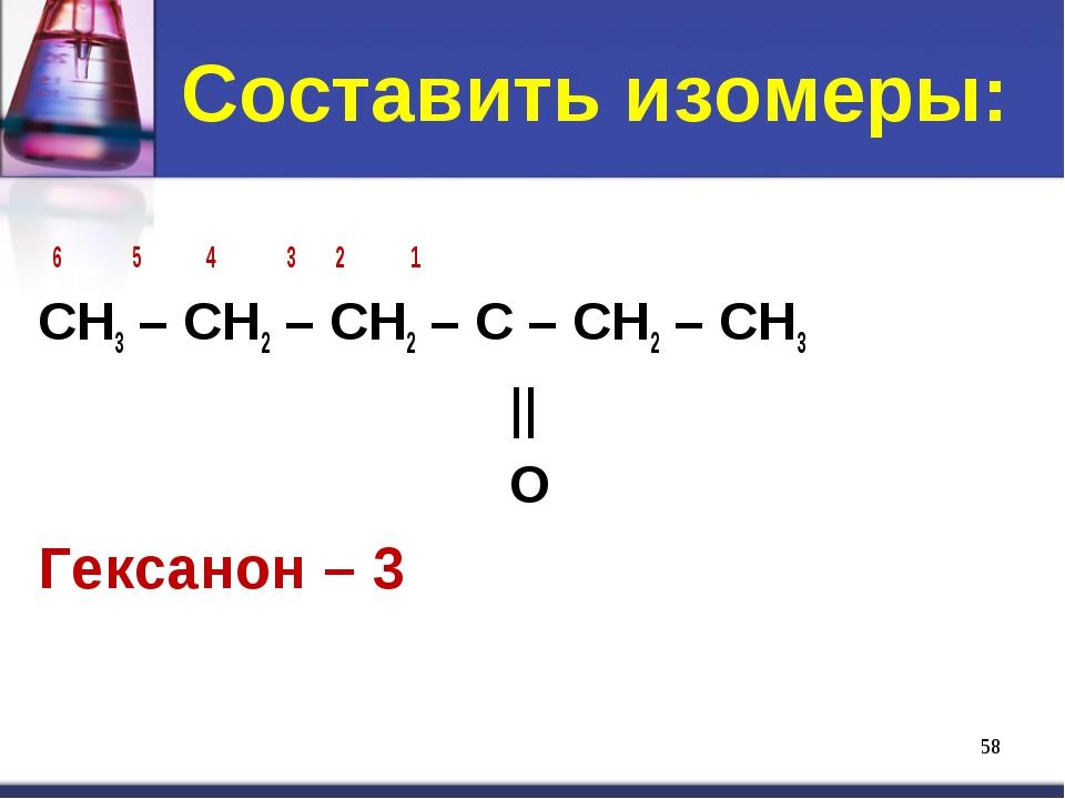 Составить изомеры: * 6 5 4 3 2 1 CH3 – CH2 – CH2 – C – CH2 – CH3 || O Гексано...