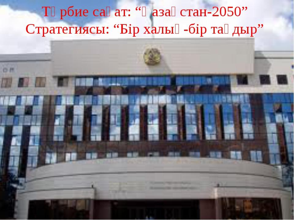 """Тәрбие сағат: """"Қазақстан-2050"""" Стратегиясы: """"Бір халық-бір тағдыр"""""""