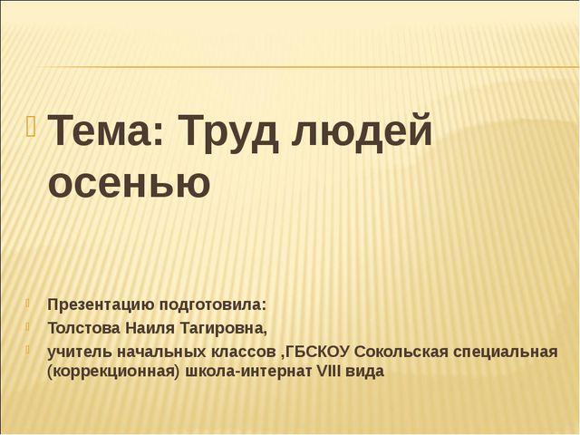 Тема: Труд людей осенью Презентацию подготовила: Толстова Наиля Тагировна, уч...