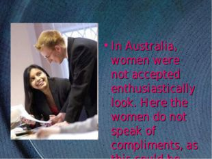 In Australia, women were not accepted enthusiastically look. Here the women d