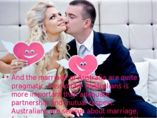 And the marriage of Australia are quite pragmatic. Passion for Australians is