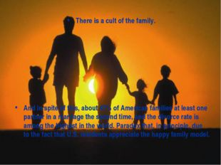 There is a cult of the family. And in spite of this, about 47% of American fa