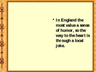 In England the most value a sense of humor, so the way to the heart is throug